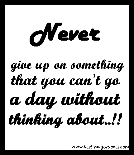Never give up on something that you cant go a day without thinking about