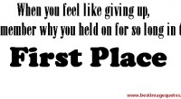 When you feel like giving up, remember why you held on for so long in the first place