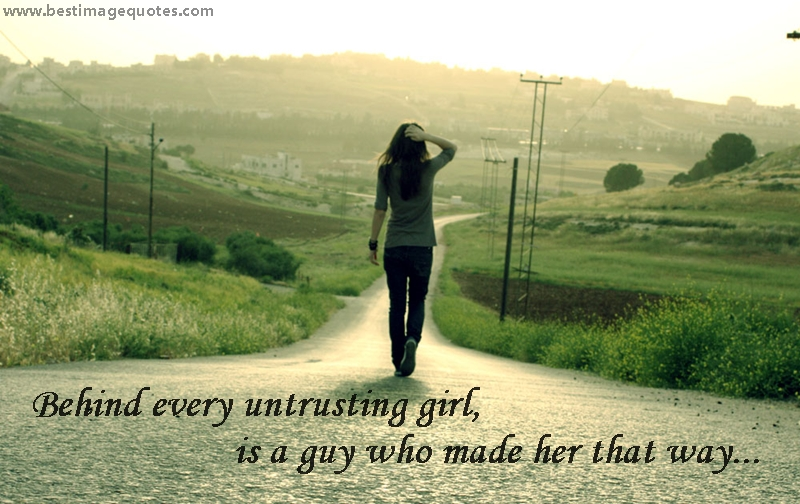 Behind every untrusting girl, is a guy who made her that way
