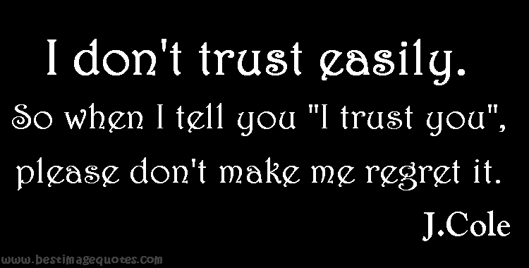 I don't trust easily, so when I tell you I trust you, please don't make me regret it.