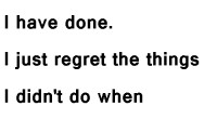 I don't regret the things I have done. I just regret the things I didn't do when I had the chance