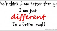 I don't think I am better than you, I am just different in a better way