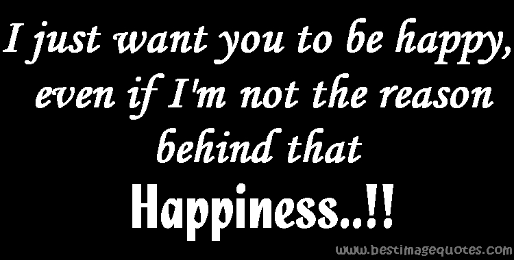 I just want you to be happy even if Im not the reason behind that happiness