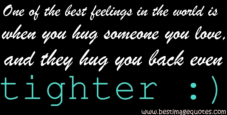 One of the best feelings in the world is when you hug someone you love