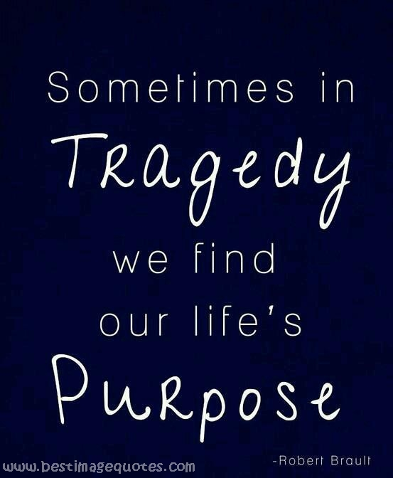 Life Purpose Quotes Fair Sometimes In Tragedy We Find Our Life's Purpose Best Image Quotes