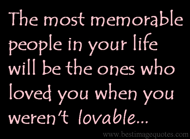 The most memorable people in your life will be the ones who loved you when you weren't lovable