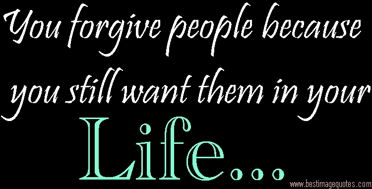 You forgive people because you still want them in your life