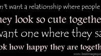 I don't want a relationship where people say, 'They look so cute together.' I want one where they say, 'Look how happy they are together.'