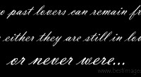 If two past lovers can remain friends, its either they are still in love, or never were