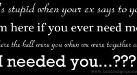It's stupid when your ex says to you 'I'm here if you ever need me.' Where the hell were you when we were together and I needed you