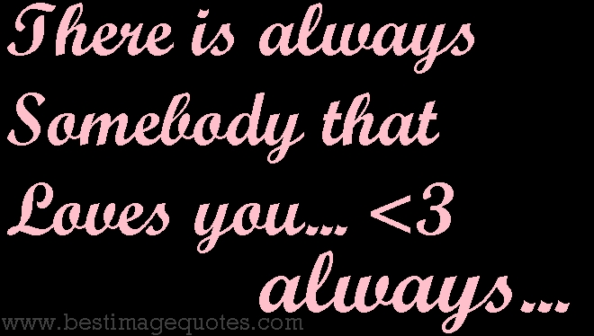 there is always somebody that loves you, always...
