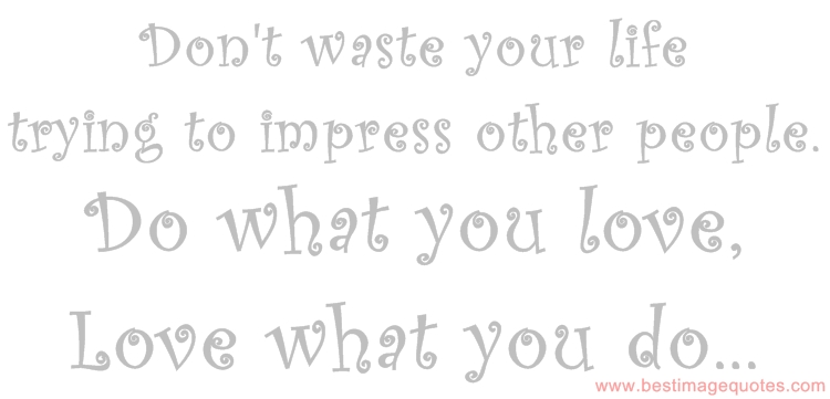 Don't waste your life trying to impress other people. Do what you love, love what you do