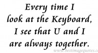 Every time I look at the keyboard, I see that U and I are always together