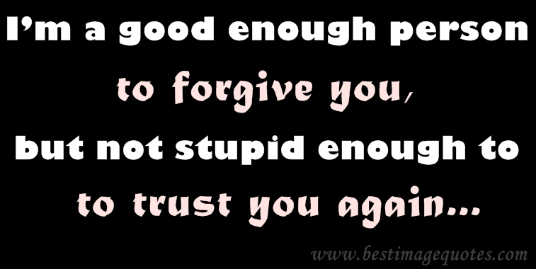 I'm a good enough person to forgive you but not stupid enough to trust you again.