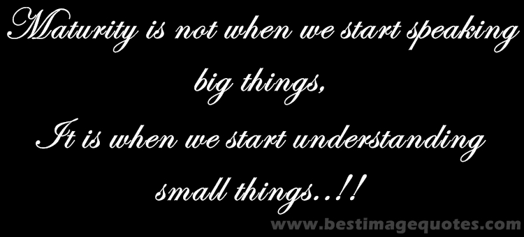 Maturity is not when we start speaking big things, It is when we start understanding small things!