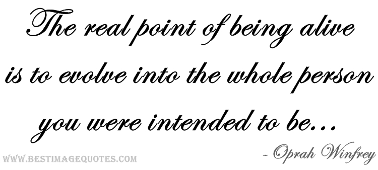 The real point of being alive is to evolve into the whole person you were intended to be
