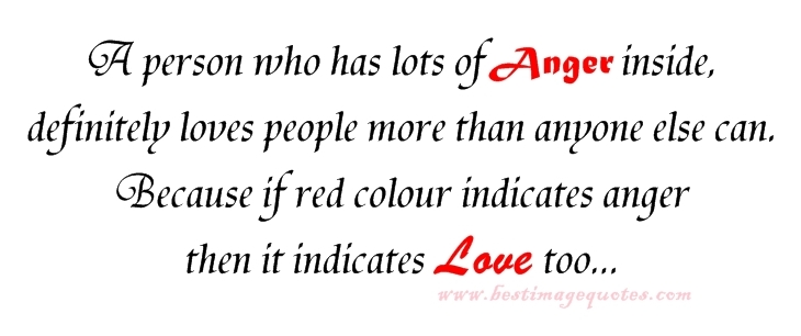 A person who has lots of anger inside, definitely loves people more than anyone else can. Because if red colour indicates anger then it indicates love too.