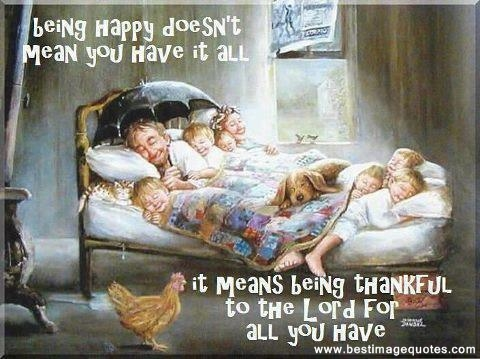 Being happy doesn't mean you have it all, it means being thankful to the lord for all you have.