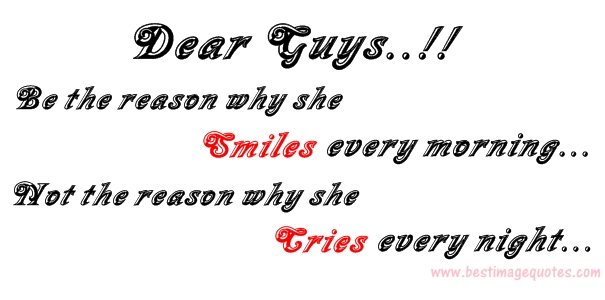 Dear Guys.Be the reason why she smiles every morning Not the reason why she cries every night