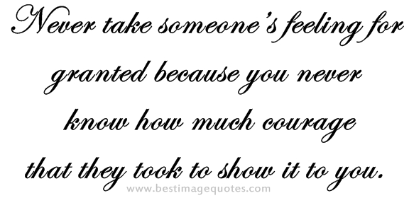 Never take someone's feeling for granted because you never know how much courage that they took to show it to you