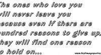 The ones who love you will never leave you because even if there are hundred reasons to give up, they will find one reason to hold on