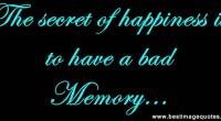 The secret of happiness is to have a bad memory.