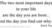 The two most important days in your life are the day you are born...and the day you find out why