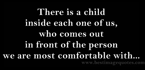 There is a child inside each one of us, who comes out in front of the person we are most comfortable with