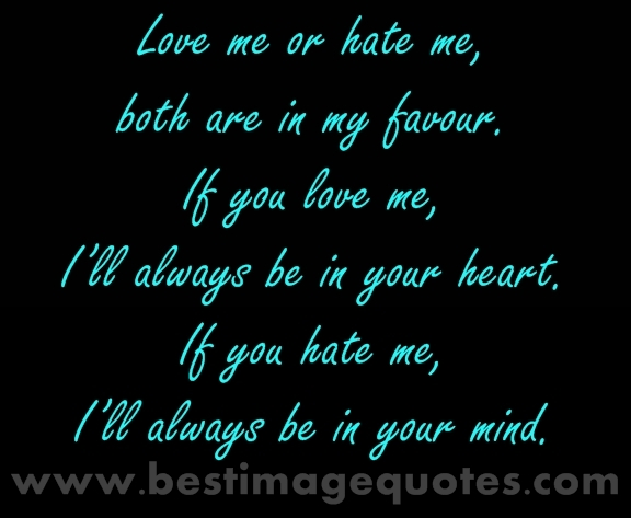 Love me or hate me, both are in my favour. If you love me, I'll always be in your heart. If you hate me, I'll always be in your mind.