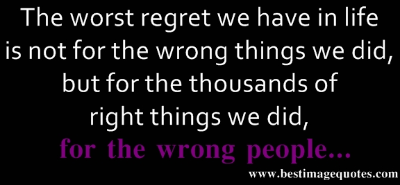 The worst regret we have in life is not for the wrong things we did, but for the thousands of right things we did, for the wrong people