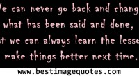We can never go back and change what has been said and done but we can always learn the lesson to make things better next time.