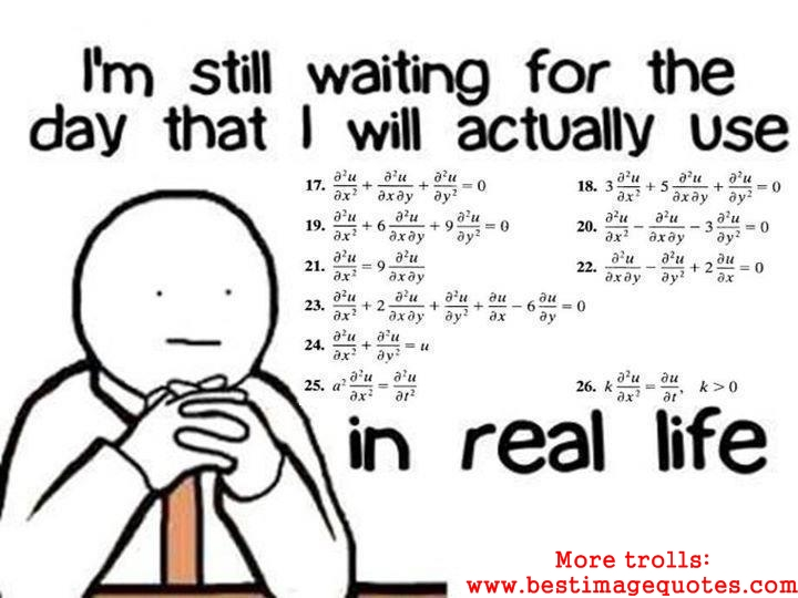 I'm still waiting for the day that I will actually use Mathematics in real life-Funny Trolls