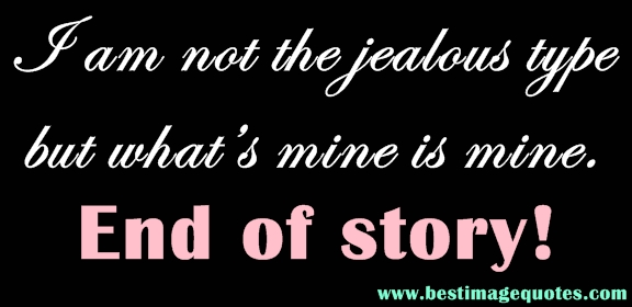 I am not the jealous type but what's mine is mine. End of story!