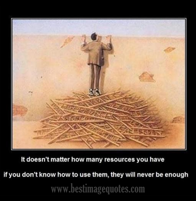 It doesn't matter how many resources you have, if you don't know how to use them, they will never be enough.