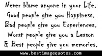 Never blame anyone in your Life. Good people give you Happiness. Bad people give you Experience. Worst people give you a Lesson & Best people give you memories.