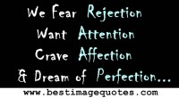 We Fear Rejection. Want Attention. Crave Affection. & Dream of Perfection.