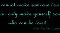 You cannot make someone love you, you can only make yourself someone who can be loved.