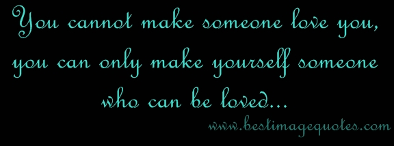 You Cannot Make Someone Love You, You Can Only Make Yourself Someone Who  Can Be