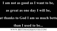 I am not as good as I want to be, as great as one day I will be, but thanks to God I am so much better than I used to be