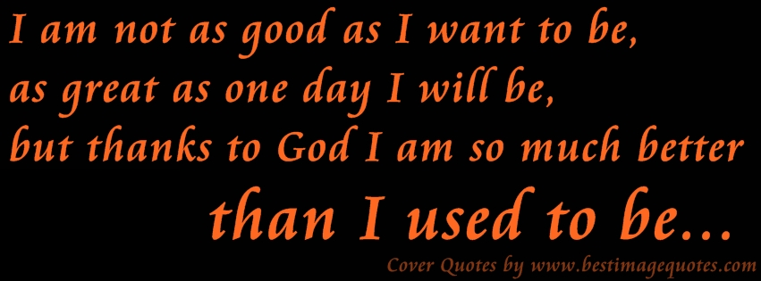 I am not as good as I want to be, as great as one day I will be, but thanks to God I am so much better than I used to be (Cover Quote)