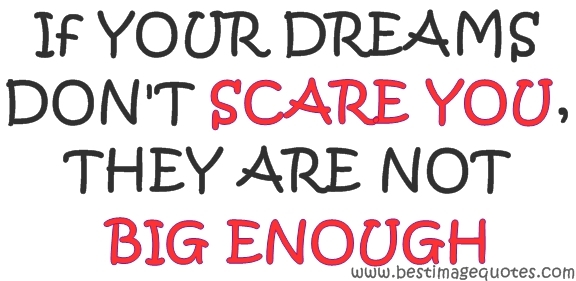 If your dreams don't scare you they are not big enough