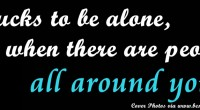 It sucks to be alone, even when there are people all around you (Cover Photo)