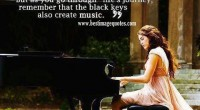Life is like a piano, the while keys represent happiness and the black show sadness. But as you go through life's journey, remember that black keys also create music.
