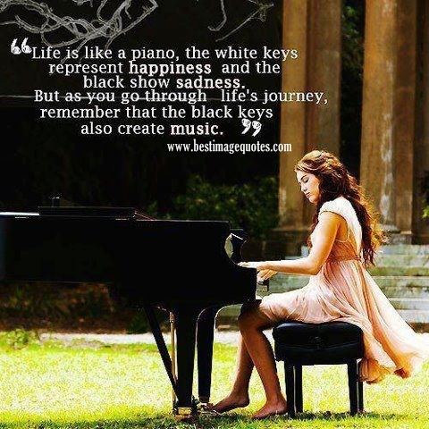 Life is like a piano the while keys represent happiness and the black show sadness. But as you go through life's journey remember that black keys also create music.