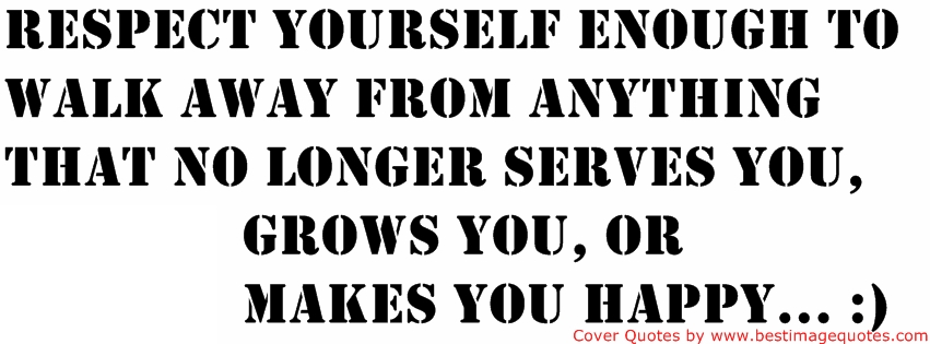 Respect yourself enough to walk away from anything that no longer serves you grows you or makes you happy.