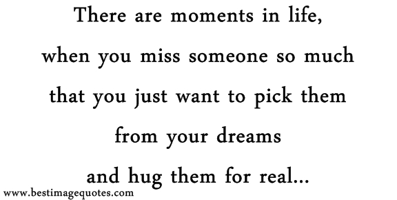 There are moments in life when you miss someone so much that you just want to pick them from your dreams and hug them for real