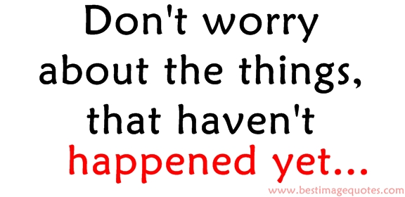 Don't worry about the things that haven't happened yet