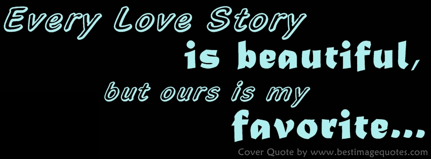Every Love Story is beautiful, but ours is my favorite