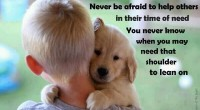 Never be afraid to help others in their time of need. You never know when you may need that shoulder to lean on