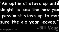 An optimist stays up until midnight to see the new year. A pessimist stays up to make sure the old year leaves
